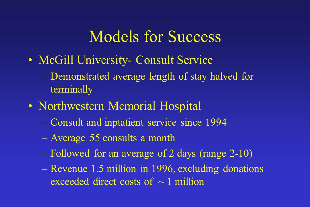 Models for Success McGill University- Consult Service –Demonstrated average length of stay halved for terminally Northwestern Memorial Hospital –Consu