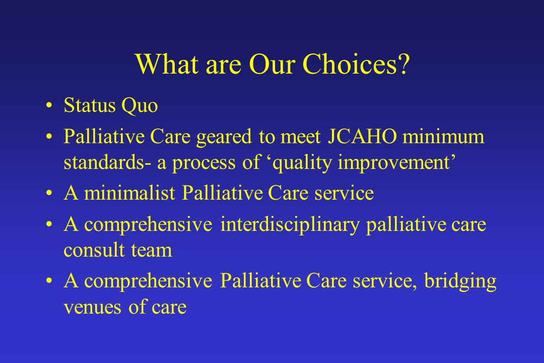 What are Our Choices? Status Quo Palliative Care geared to meet JCAHO minimum standards- a process of quality improvement A minimalist Palliative Care