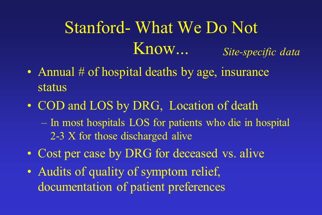 Stanford- What We Do Not Know... Annual # of hospital deaths by age, insurance status COD and LOS by DRG, Location of death –In most hospitals LOS for