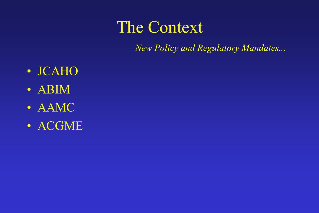 The Context JCAHO ABIM AAMC ACGME New Policy and Regulatory Mandates...