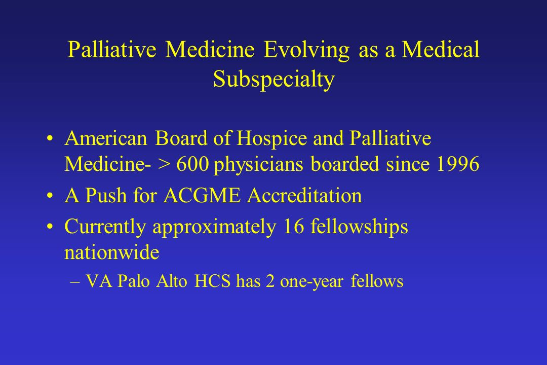 Palliative Medicine Evolving as a Medical Subspecialty American Board of Hospice and Palliative Medicine- > 600 physicians boarded since 1996 A Push f