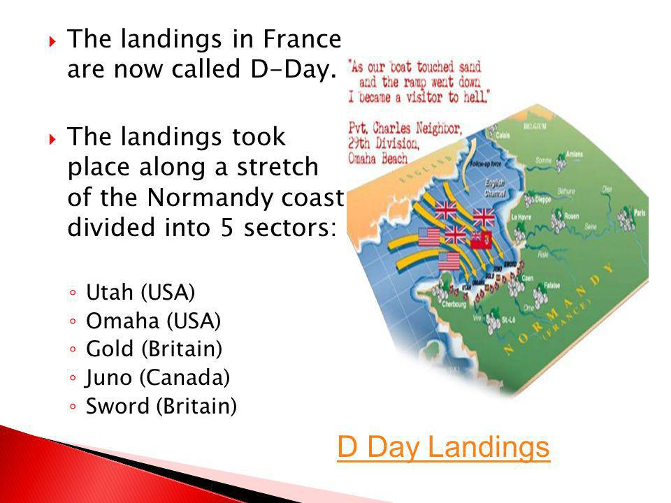 The landings in France are now called D-Day. The landings took place along a stretch of the Normandy coast divided into 5 sectors: Utah (USA) Omaha (U
