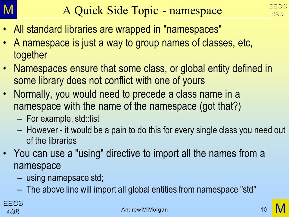 M M EECS498 EECS498 Andrew M Morgan10 A Quick Side Topic - namespace All standard libraries are wrapped in namespaces A namespace is just a way to group names of classes, etc, together Namespaces ensure that some class, or global entity defined in some library does not conflict with one of yours Normally, you would need to precede a class name in a namespace with the name of the namespace (got that?) –For example, std::list –However - it would be a pain to do this for every single class you need out of the libraries You can use a using directive to import all the names from a namespace –using namepsace std; –The above line will import all global entities from namespace std