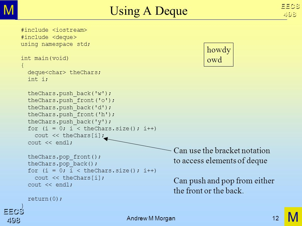 M M EECS498 EECS498 Andrew M Morgan12 Using A Deque #include using namespace std; int main(void) { deque theChars; int i; theChars.push_back('w'); the