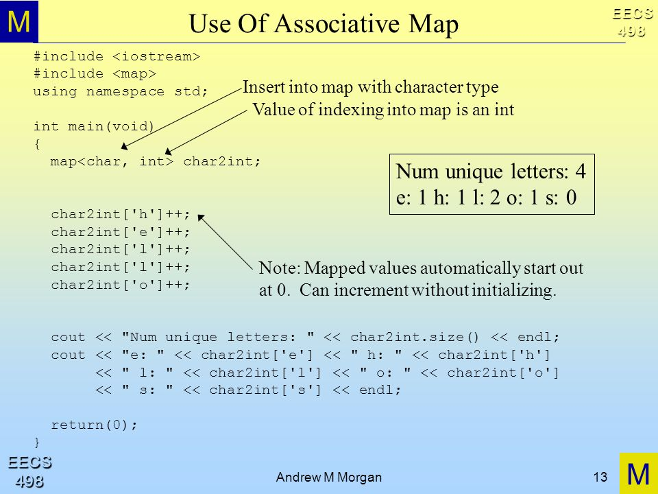 M M EECS498 EECS498 Andrew M Morgan13 Use Of Associative Map #include using namespace std; int main(void) { map char2int; char2int['h']++; char2int['e
