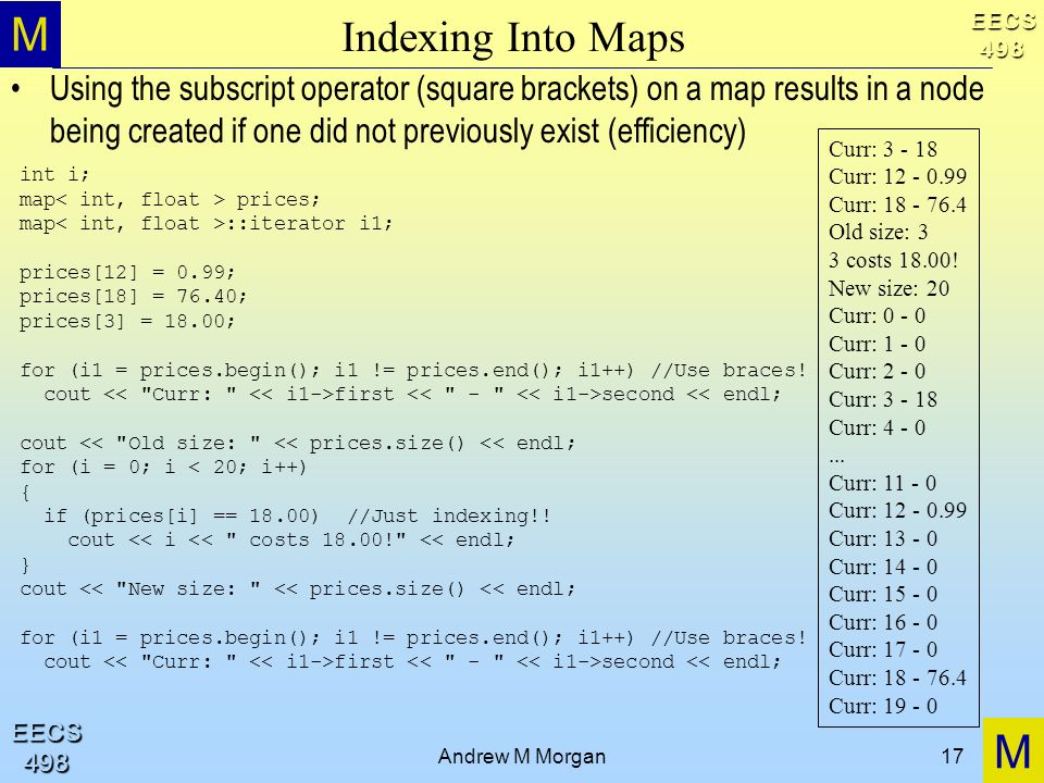 M M EECS498 EECS498 Andrew M Morgan17 Indexing Into Maps Using the subscript operator (square brackets) on a map results in a node being created if one did not previously exist (efficiency) Curr: 3 - 18 Curr: 12 - 0.99 Curr: 18 - 76.4 Old size: 3 3 costs 18.00.