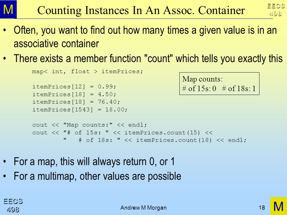 M M EECS498 EECS498 Andrew M Morgan18 Counting Instances In An Assoc. Container Often, you want to find out how many times a given value is in an asso