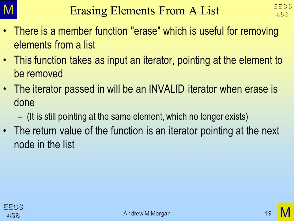 M M EECS498 EECS498 Andrew M Morgan19 Erasing Elements From A List There is a member function erase which is useful for removing elements from a list This function takes as input an iterator, pointing at the element to be removed The iterator passed in will be an INVALID iterator when erase is done –(It is still pointing at the same element, which no longer exists) The return value of the function is an iterator pointing at the next node in the list