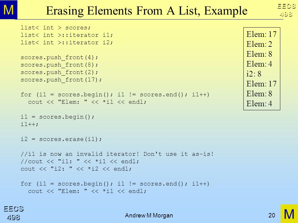 M M EECS498 EECS498 Andrew M Morgan20 Erasing Elements From A List, Example list scores; list ::iterator i1; list ::iterator i2; scores.push_front(4);