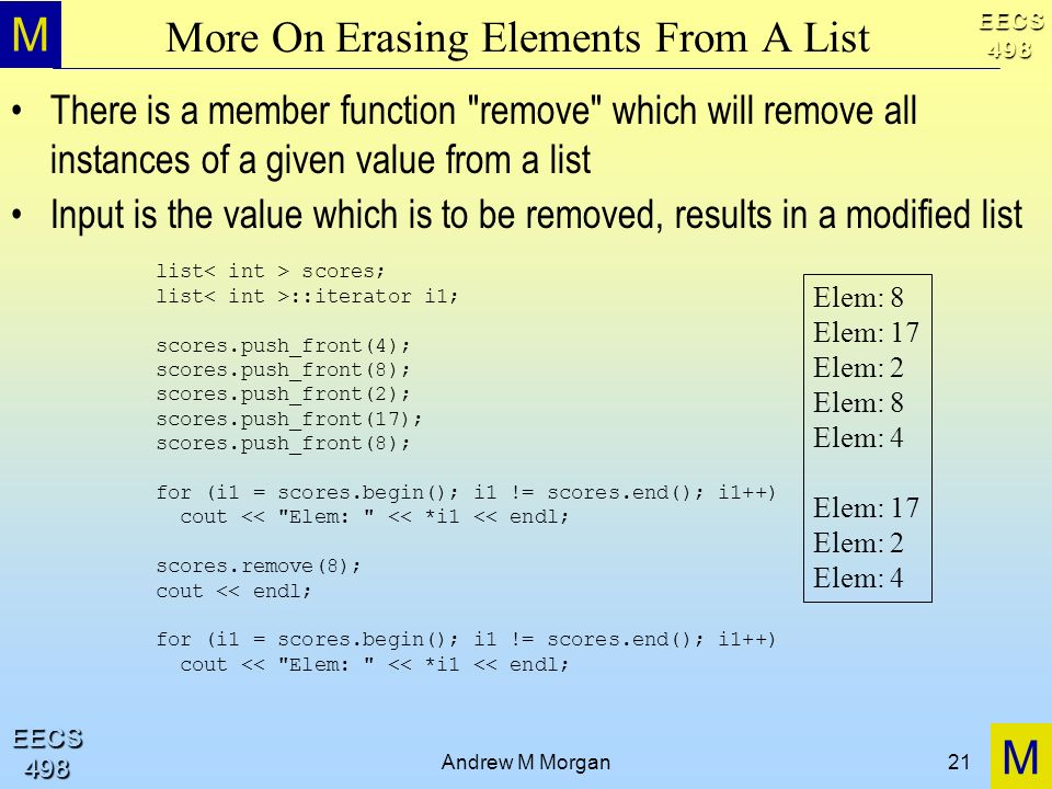 M M EECS498 EECS498 Andrew M Morgan21 More On Erasing Elements From A List There is a member function remove which will remove all instances of a given value from a list Input is the value which is to be removed, results in a modified list list scores; list ::iterator i1; scores.push_front(4); scores.push_front(8); scores.push_front(2); scores.push_front(17); scores.push_front(8); for (i1 = scores.begin(); i1 != scores.end(); i1++) cout << Elem: << *i1 << endl; scores.remove(8); cout << endl; for (i1 = scores.begin(); i1 != scores.end(); i1++) cout << Elem: << *i1 << endl; Elem: 8 Elem: 17 Elem: 2 Elem: 8 Elem: 4 Elem: 17 Elem: 2 Elem: 4