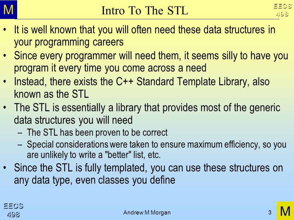 M M EECS498 EECS498 Andrew M Morgan3 Intro To The STL It is well known that you will often need these data structures in your programming careers Sinc