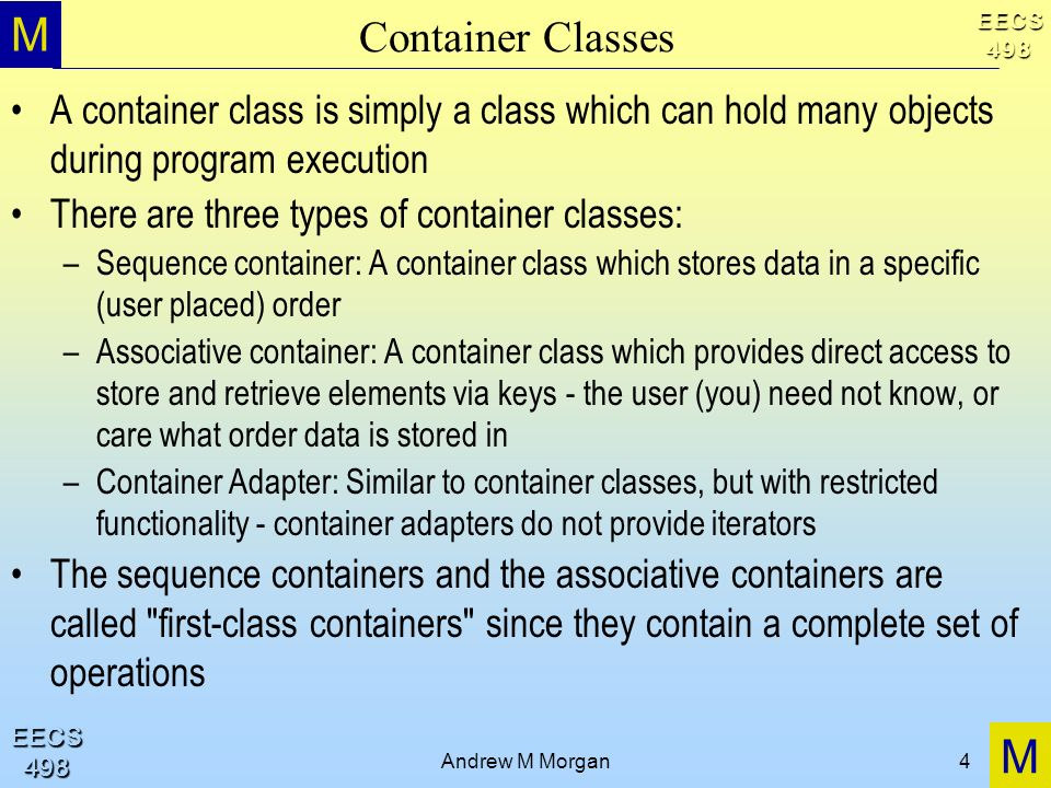 M M EECS498 EECS498 Andrew M Morgan4 Container Classes A container class is simply a class which can hold many objects during program execution There are three types of container classes: –Sequence container: A container class which stores data in a specific (user placed) order –Associative container: A container class which provides direct access to store and retrieve elements via keys - the user (you) need not know, or care what order data is stored in –Container Adapter: Similar to container classes, but with restricted functionality - container adapters do not provide iterators The sequence containers and the associative containers are called first-class containers since they contain a complete set of operations