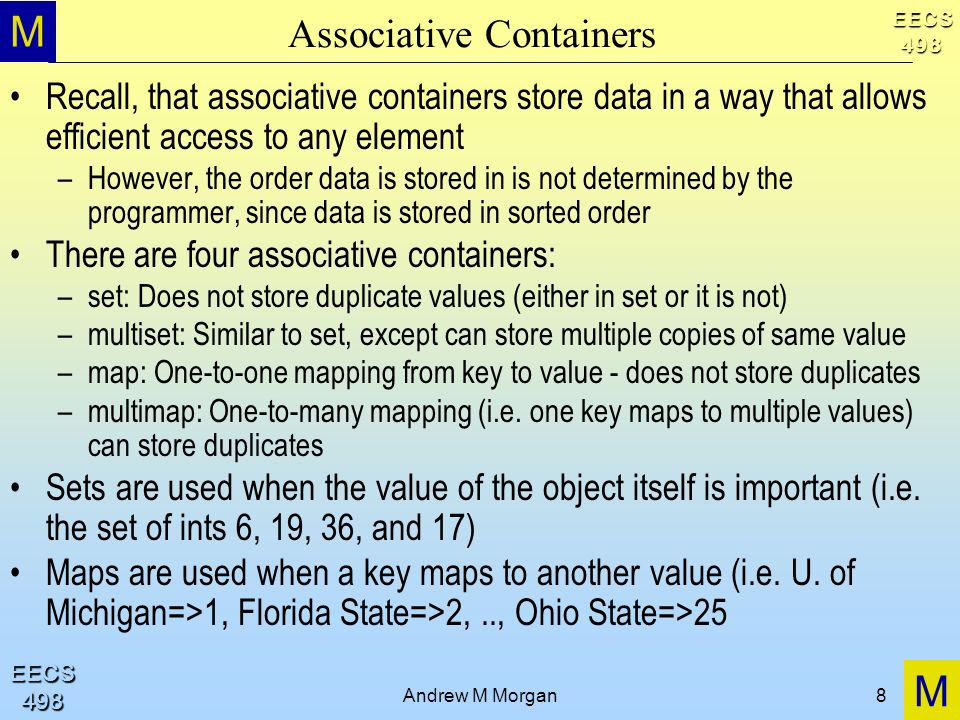 M M EECS498 EECS498 Andrew M Morgan8 Associative Containers Recall, that associative containers store data in a way that allows efficient access to any element –However, the order data is stored in is not determined by the programmer, since data is stored in sorted order There are four associative containers: –set: Does not store duplicate values (either in set or it is not) –multiset: Similar to set, except can store multiple copies of same value –map: One-to-one mapping from key to value - does not store duplicates –multimap: One-to-many mapping (i.e.