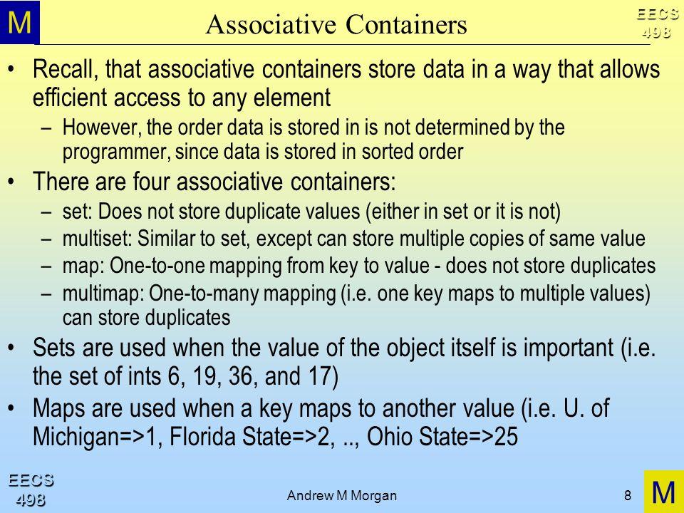 M M EECS498 EECS498 Andrew M Morgan8 Associative Containers Recall, that associative containers store data in a way that allows efficient access to an