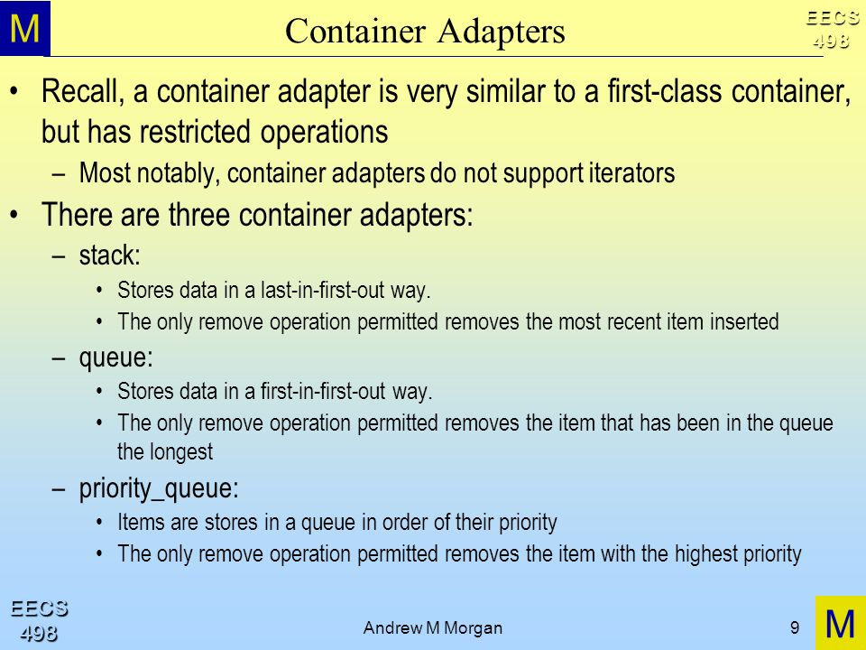 M M EECS498 EECS498 Andrew M Morgan9 Container Adapters Recall, a container adapter is very similar to a first-class container, but has restricted ope
