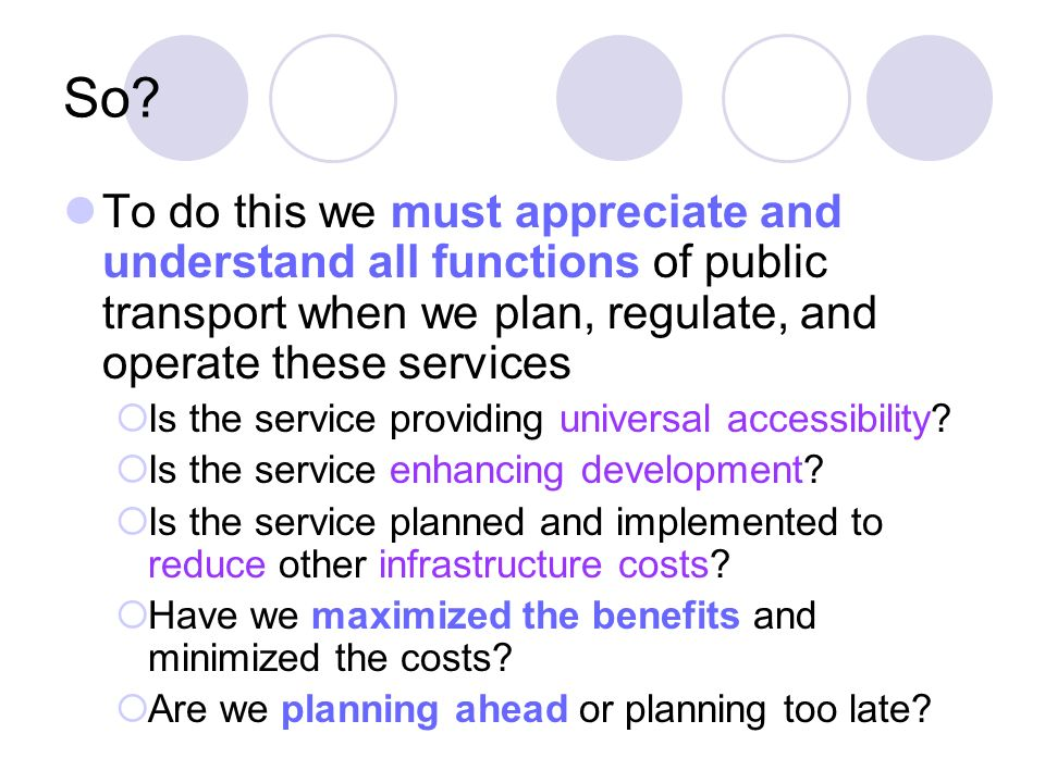 So? To do this we must appreciate and understand all functions of public transport when we plan, regulate, and operate these services Is the service p