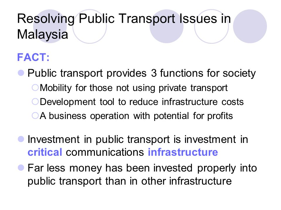 Resolving Public Transport Issues in Malaysia FACT: Public transport provides 3 functions for society Mobility for those not using private transport D