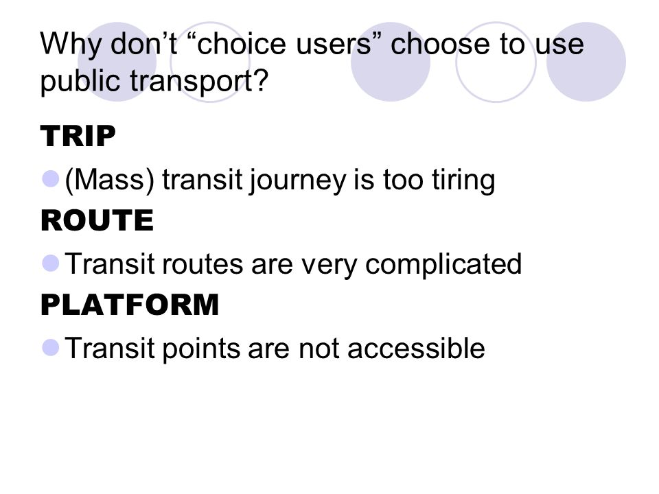 Why dont choice users choose to use public transport? TRIP (Mass) transit journey is too tiring ROUTE Transit routes are very complicated PLATFORM Tra
