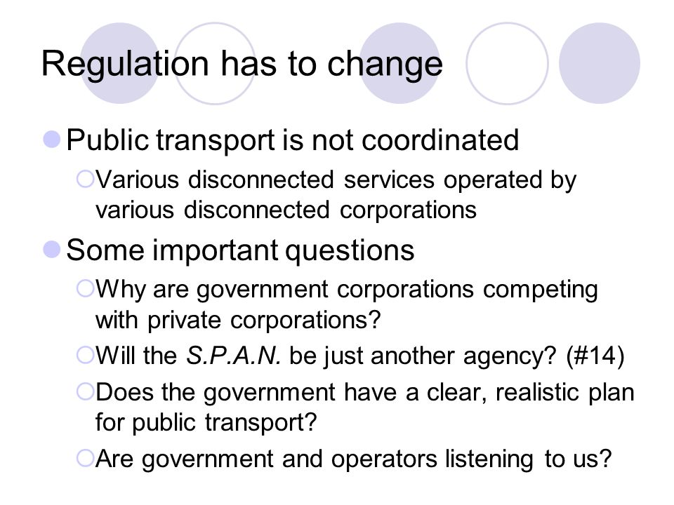 Regulation has to change Public transport is not coordinated Various disconnected services operated by various disconnected corporations Some importan