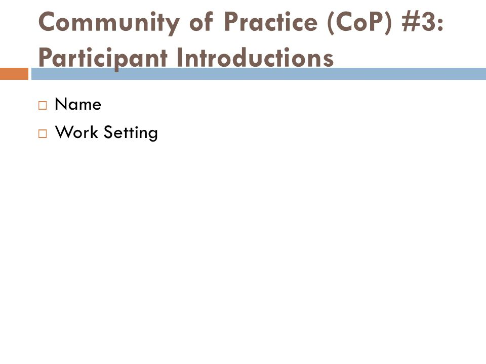 Community of Practice (CoP) #3: Participant Introductions Name Work Setting