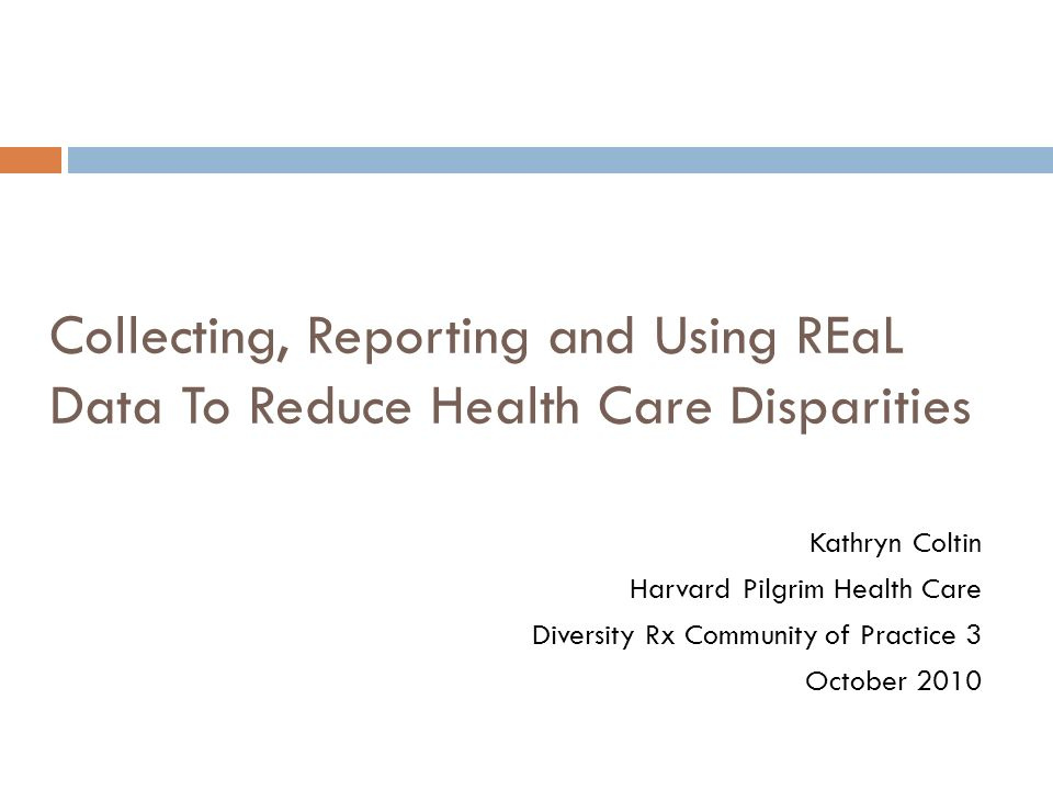 Collecting, Reporting and Using REaL Data To Reduce Health Care Disparities Kathryn Coltin Harvard Pilgrim Health Care Diversity Rx Community of Pract