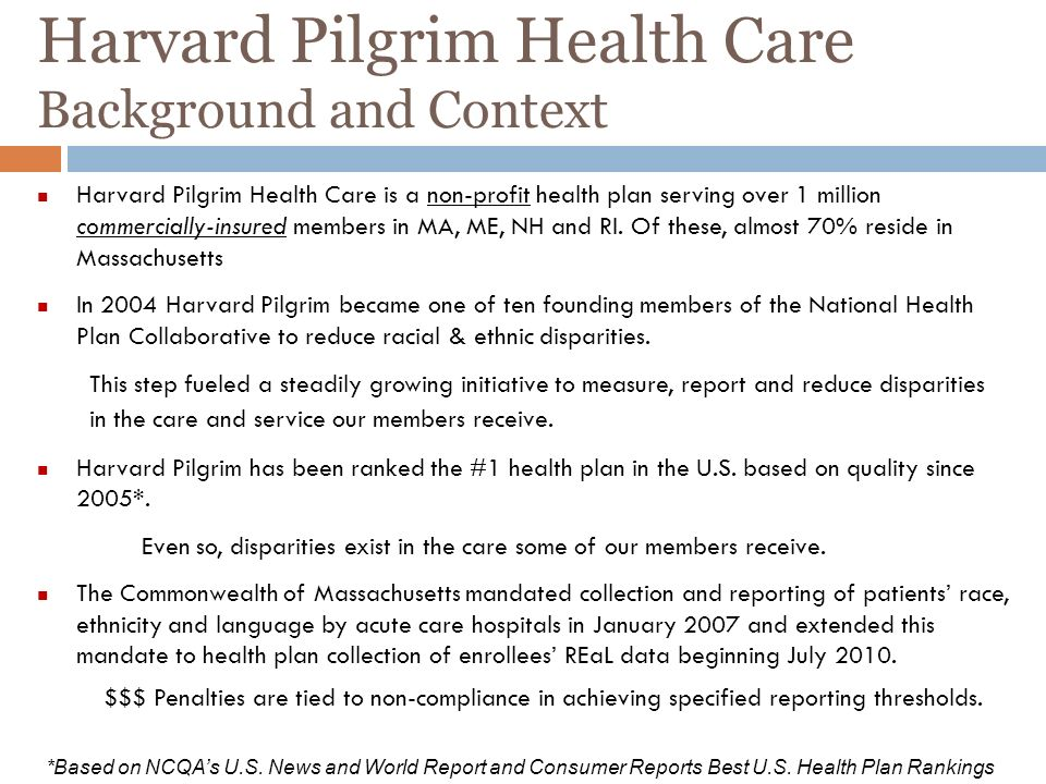 Harvard Pilgrim Health Care Background and Context Harvard Pilgrim Health Care is a non-profit health plan serving over 1 million commercially-insured