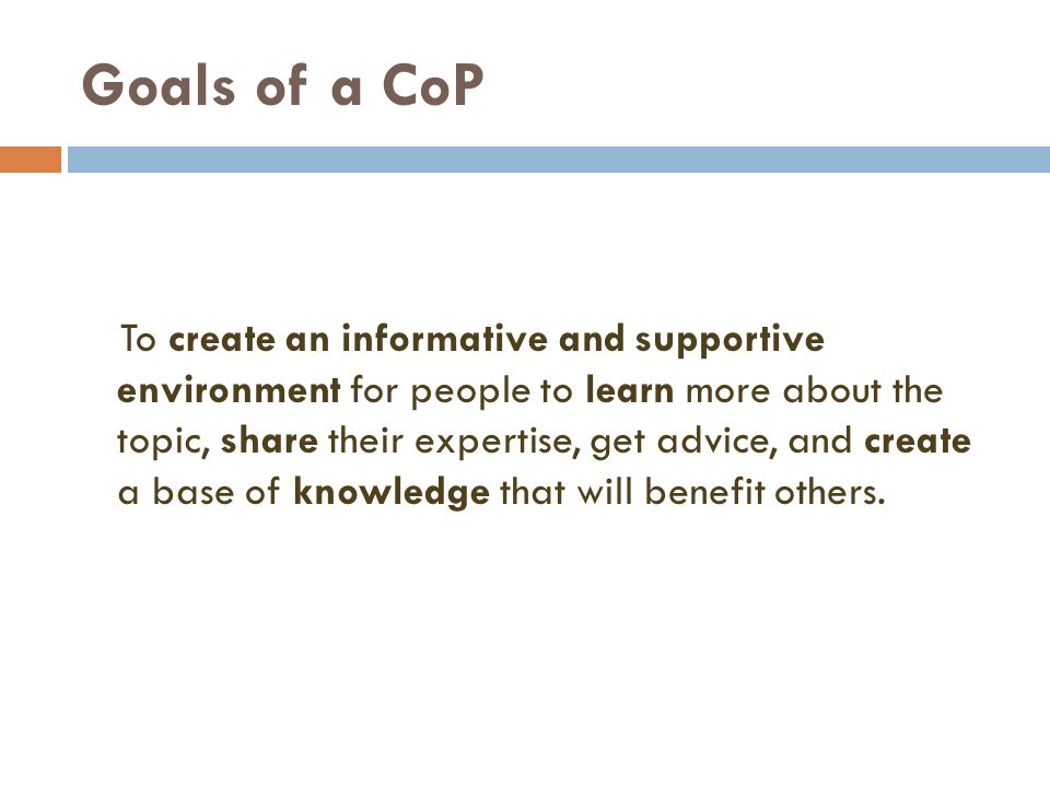 Goals of a CoP To create an informative and supportive environment for people to learn more about the topic, share their expertise, get advice, and cr