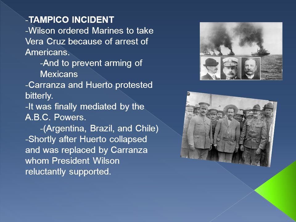 -TAMPICO INCIDENT -Wilson ordered Marines to take Vera Cruz because of arrest of Americans. -And to prevent arming of Mexicans -Carranza and Huerto pr