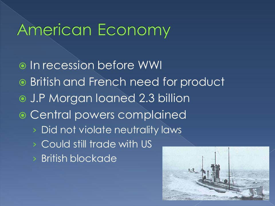 In recession before WWI British and French need for product J.P Morgan loaned 2.3 billion Central powers complained Did not violate neutrality laws Co