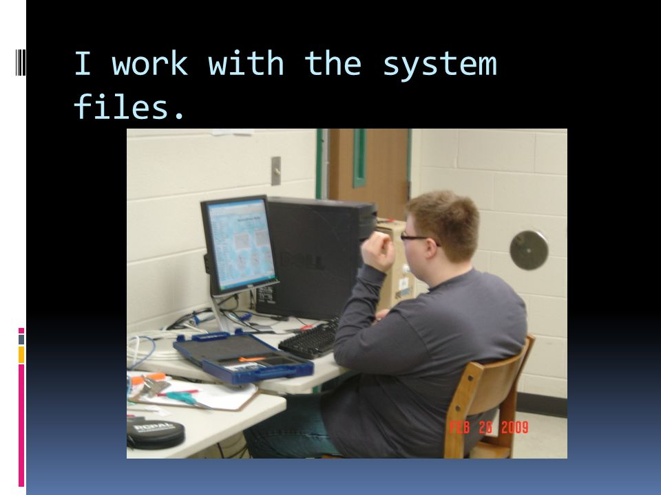 I work with the system files.