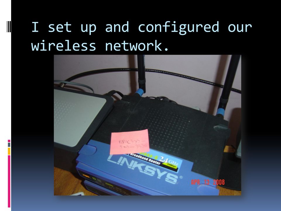 I set up and configured our wireless network.