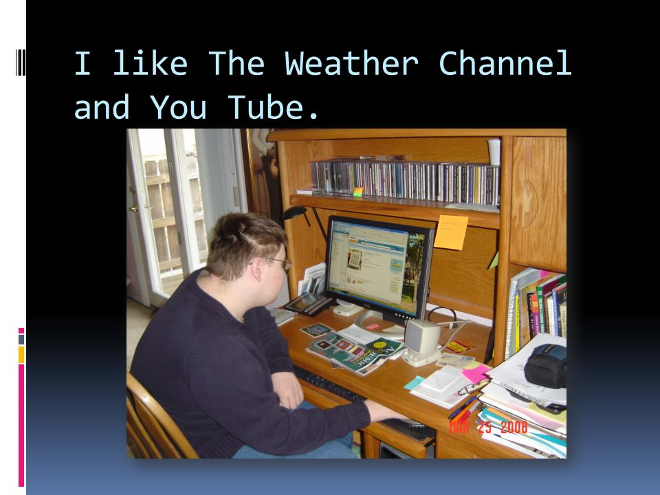I like The Weather Channel and You Tube.