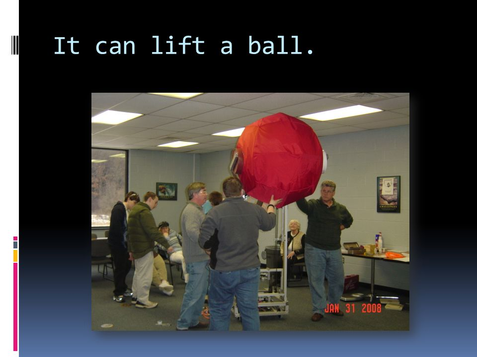 It can lift a ball.