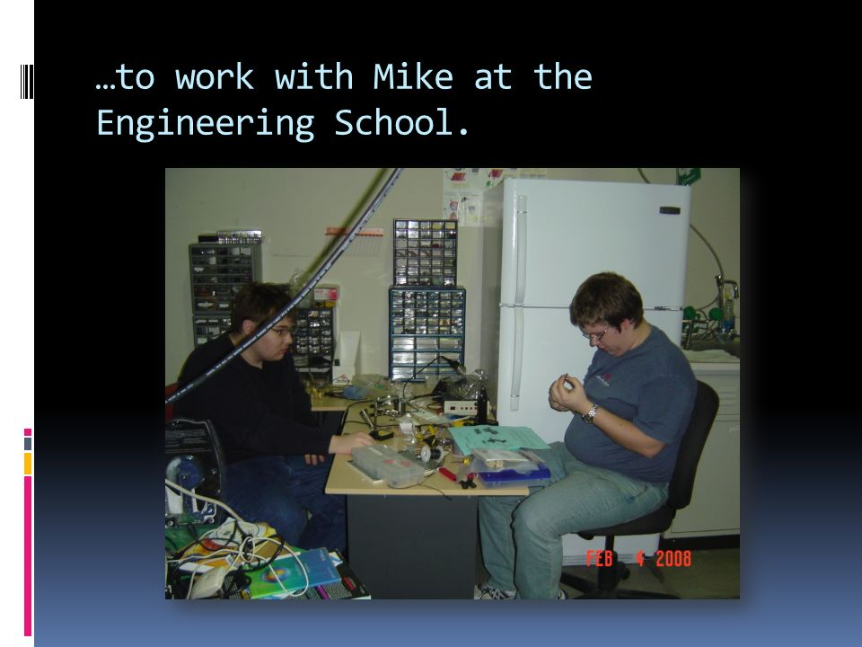 …to work with Mike at the Engineering School.