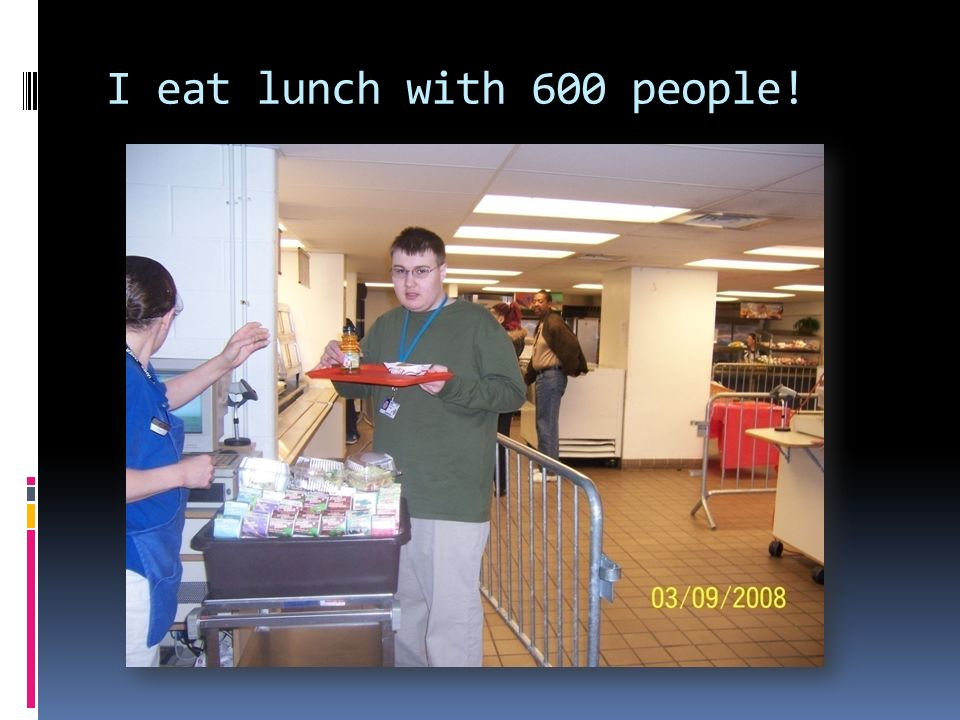 I eat lunch with 600 people!