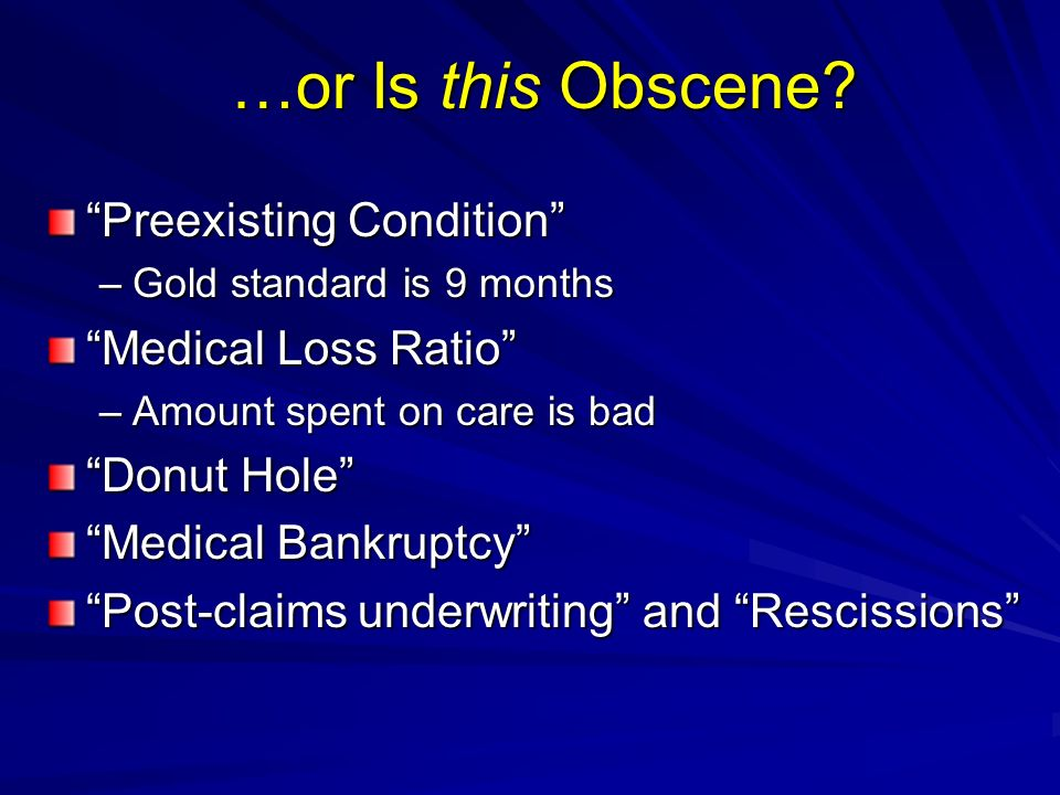 …or Is this Obscene? Preexisting Condition –Gold standard is 9 months Medical Loss Ratio –Amount spent on care is bad Donut Hole Medical Bankruptcy Po