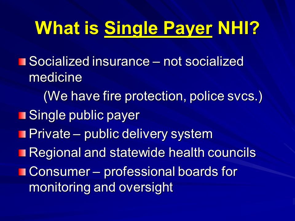 What is Single Payer NHI? Socialized insurance – not socialized medicine (We have fire protection, police svcs.) (We have fire protection, police svcs
