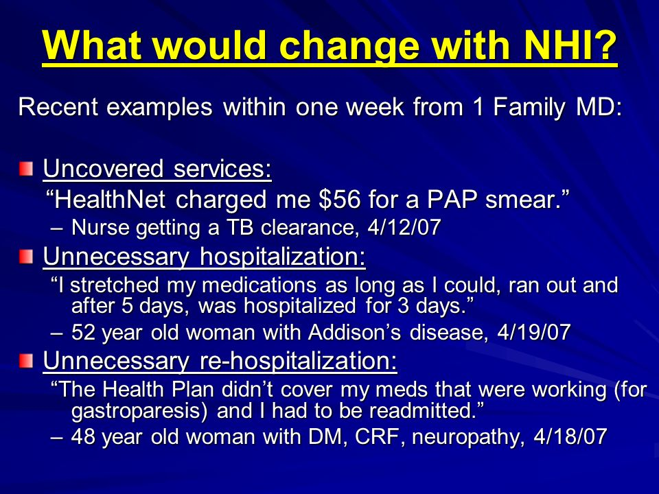 What would change with NHI? Recent examples within one week from 1 Family MD: Uncovered services: HealthNet charged me $56 for a PAP smear. HealthNet