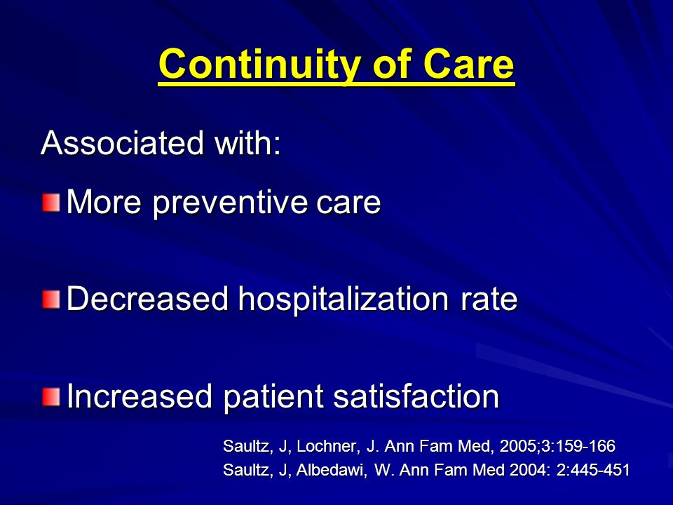 Continuity of Care Associated with: More preventive care Decreased hospitalization rate Increased patient satisfaction Saultz, J, Lochner, J. Ann Fam