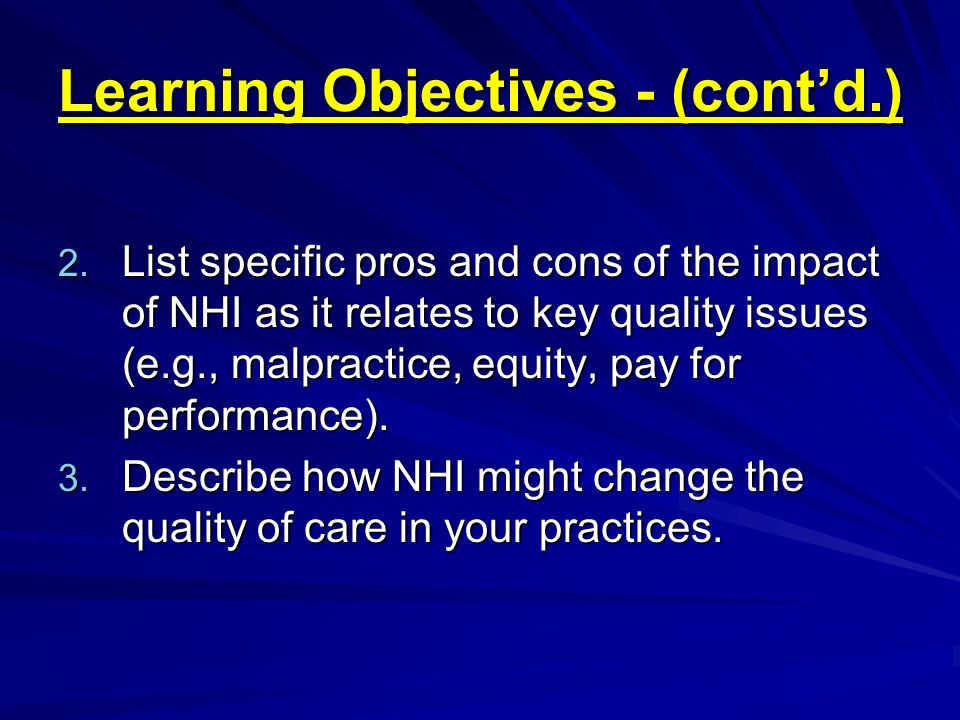 Learning Objectives - (contd.) 2. List specific pros and cons of the impact of NHI as it relates to key quality issues (e.g., malpractice, equity, pay