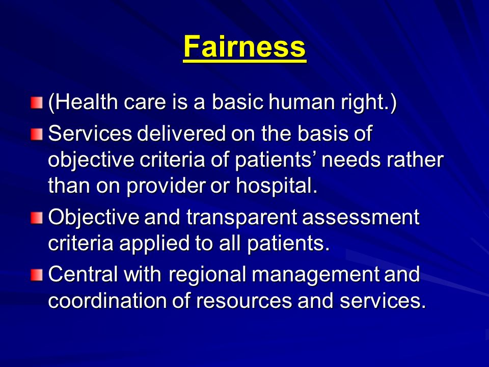 Fairness (Health care is a basic human right.) Services delivered on the basis of objective criteria of patients needs rather than on provider or hosp