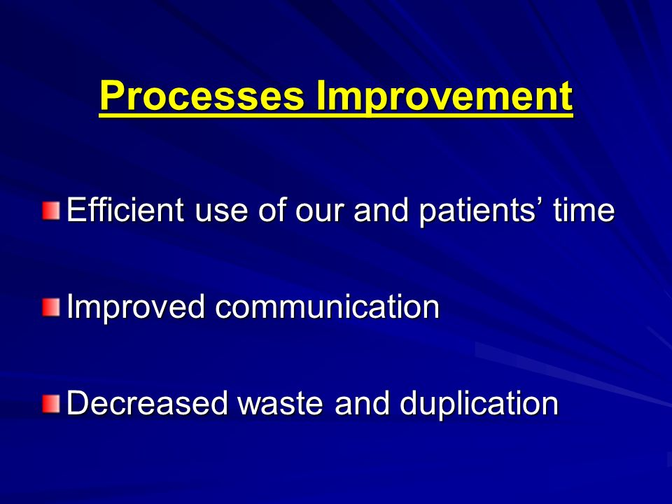 Processes Improvement Efficient use of our and patients time Improved communication Decreased waste and duplication