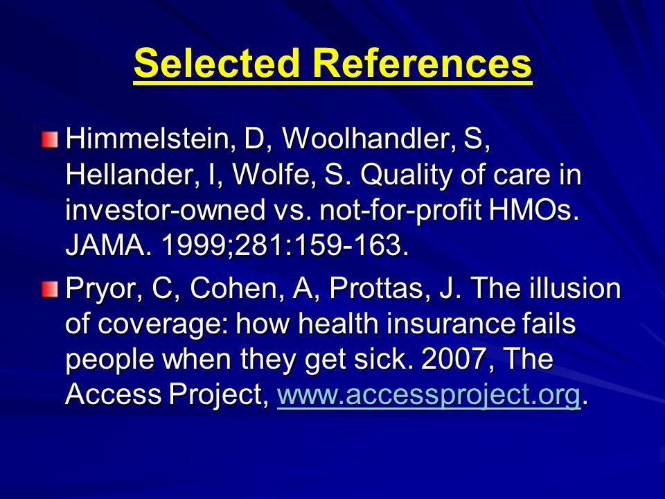Selected References Himmelstein, D, Woolhandler, S, Hellander, I, Wolfe, S. Quality of care in investor-owned vs. not-for-profit HMOs. JAMA. 1999;281: