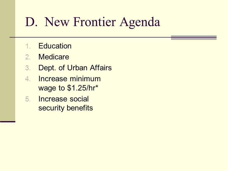 D. New Frontier Agenda 1. Education 2. Medicare 3. Dept. of Urban Affairs 4. Increase minimum wage to $1.25/hr* 5. Increase social security benefits