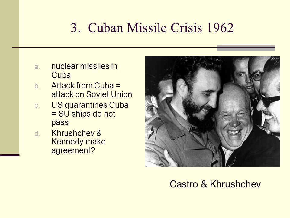 3. Cuban Missile Crisis 1962 a. nuclear missiles in Cuba b. Attack from Cuba = attack on Soviet Union c. US quarantines Cuba = SU ships do not pass d.