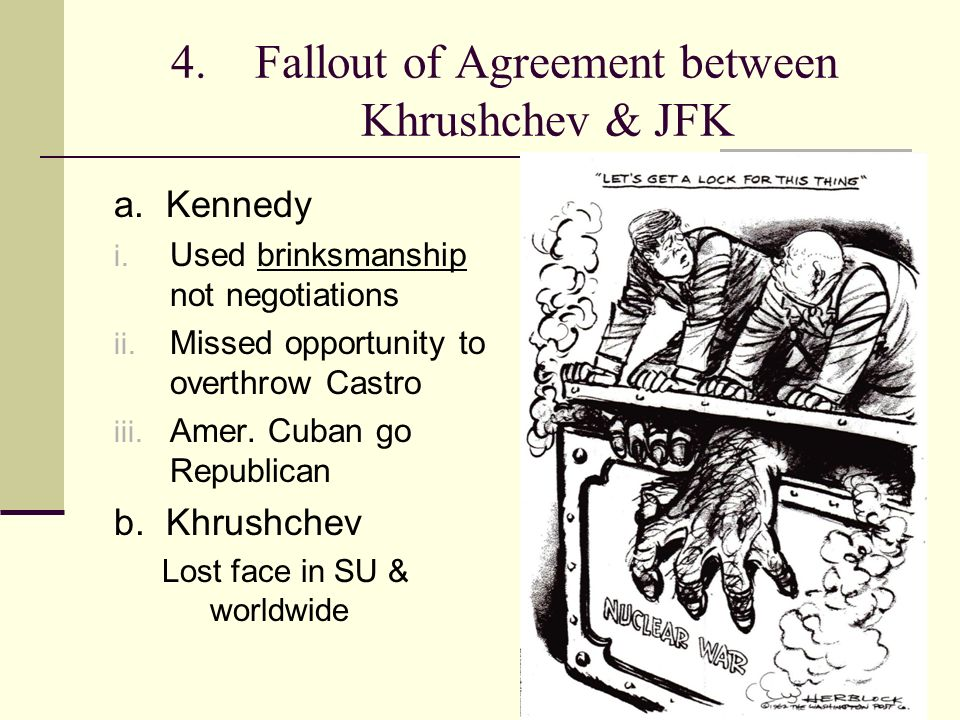 4. Fallout of Agreement between Khrushchev & JFK a. Kennedy i. Used brinksmanship not negotiations ii. Missed opportunity to overthrow Castro iii. Ame