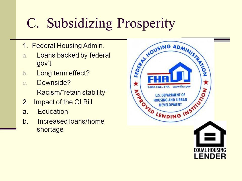 C. Subsidizing Prosperity 1. Federal Housing Admin. a. Loans backed by federal govt b. Long term effect? c. Downside? Racism/retain stability 2. Impac