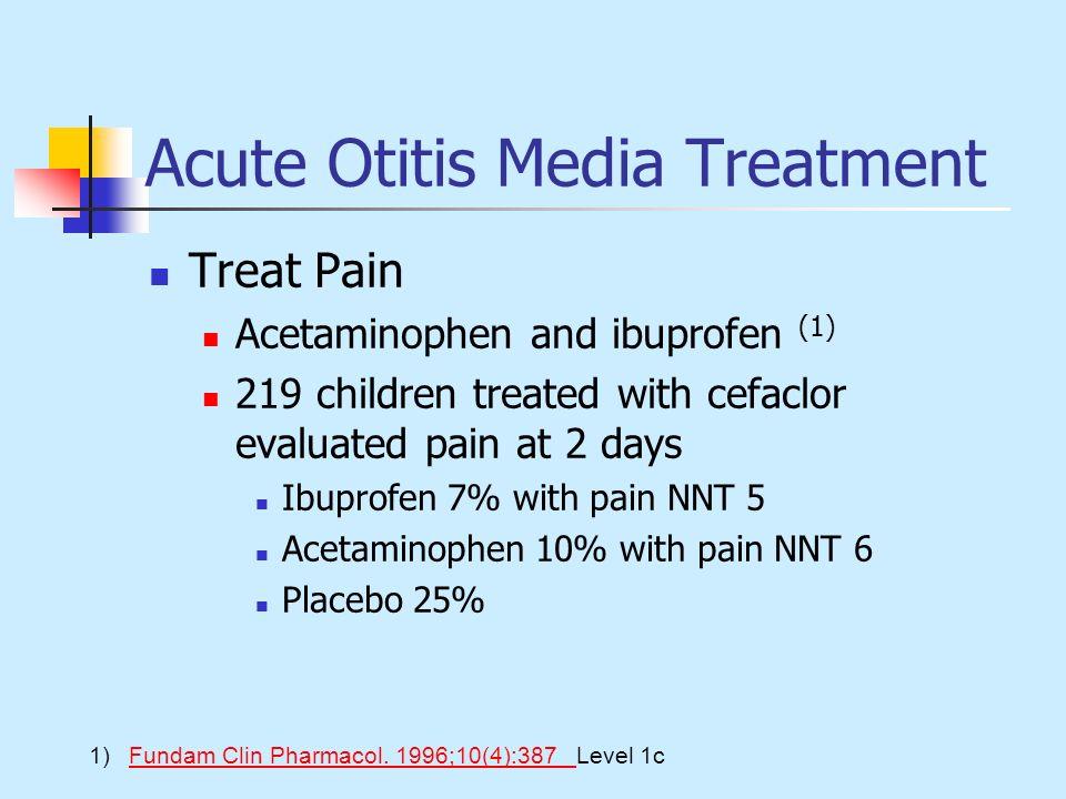 Acute Otitis Media Treatment Treat Pain Acetaminophen and ibuprofen (1) 219 children treated with cefaclor evaluated pain at 2 days Ibuprofen 7% with