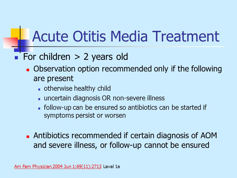 Acute Otitis Media Treatment For children > 2 years old Observation option recommended only if the following are present otherwise healthy child uncer