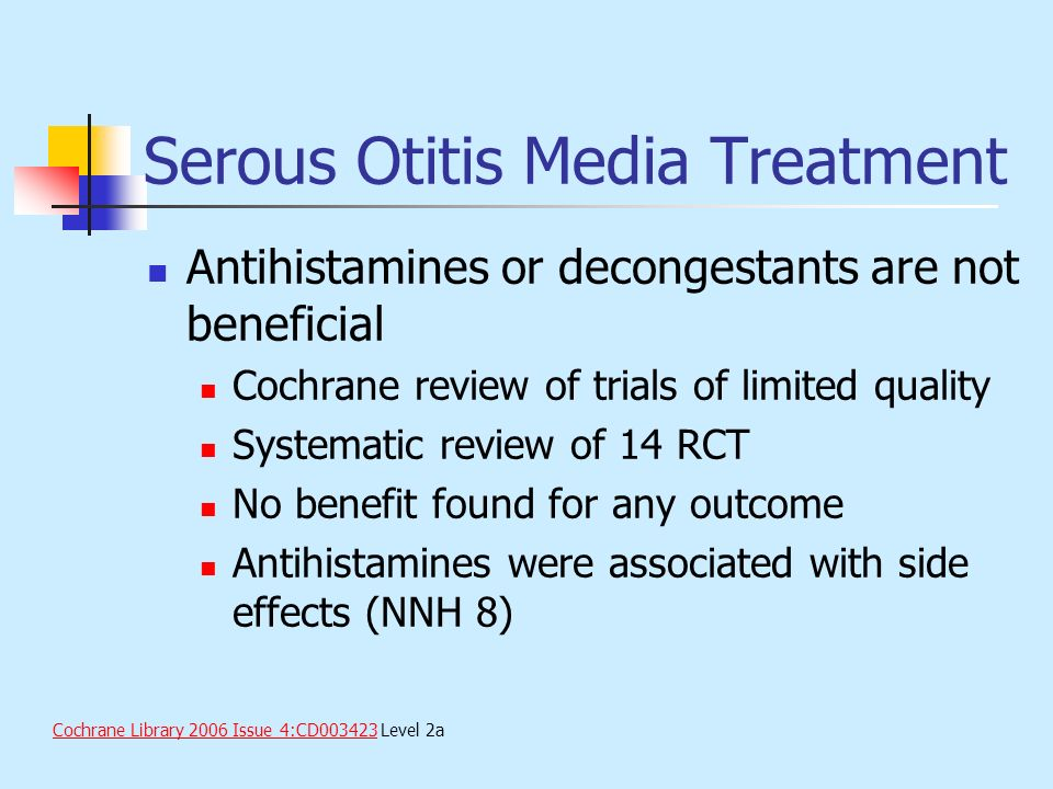 Serous Otitis Media Treatment Antihistamines or decongestants are not beneficial Cochrane review of trials of limited quality Systematic review of 14
